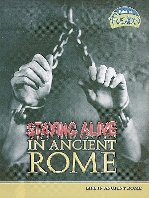 Staying Alive in Ancient Rome: Life in Ancient Rome Brenda Williams
