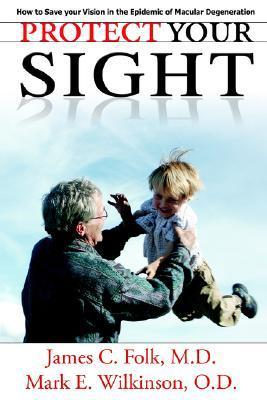 Protect Your Sight How to Save Your Vision in the Epidemic of Macular Degeneration  by  James C. Folk