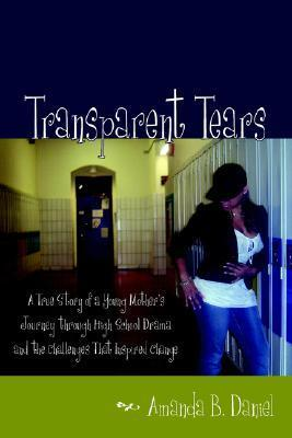 Transparent Tears: A True Story of a Young Mothers Journey Through High School Drama and the Challenges That Inspired Change Amanda B. Daniel