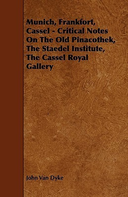 Munich, Frankfort, Cassel - Critical Notes on the Old Pinacothek, the Staedel Institute, the Cassel Royal Gallery  by  John Van Dyke