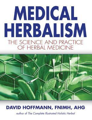 Medical Herbalism: The Science and Practice of Herbal Medicine David Hoffmann