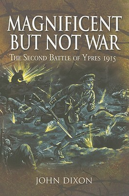 MAGNIFICENT BUT NOT WAR: The Second Battle of Ypres 1915  by  John Dixon