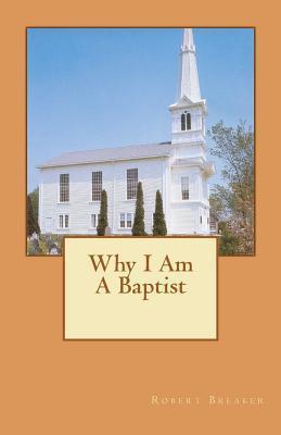 Why I Am a Baptist  by  Robert Breaker III