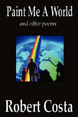 Paint Me a World and Other Poems  by  Robert Costa