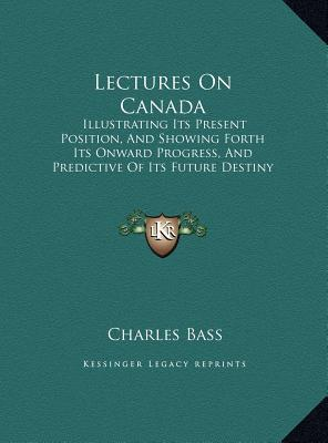 Lectures On Canada: Illustrating Its Present Position, And Showing Forth Its Onward Progress, And Predictive Of Its Future Destiny (1863)  by  Charles Bass