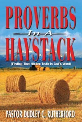Proverbs in a Haystack: Finding That Hidden Truth in Gods Word  by  Dudley C. Rutherford