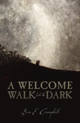 A Welcome Walk Into the Dark Ben E. Campbell