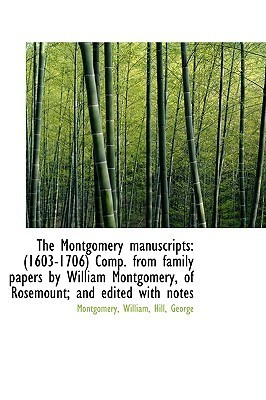 The Montgomery Manuscripts: 1603-1706 Comp. from Family Papers William Montgomery, of Rosemount by Montgomery William