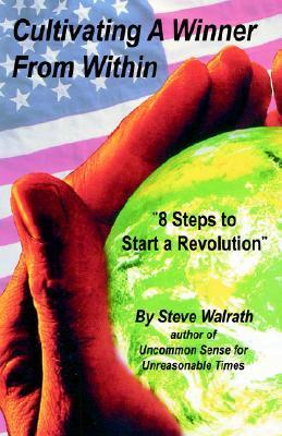 Cultivating a Winner from Within: 8 Steps to Start a Revolution  by  Steve Walrath