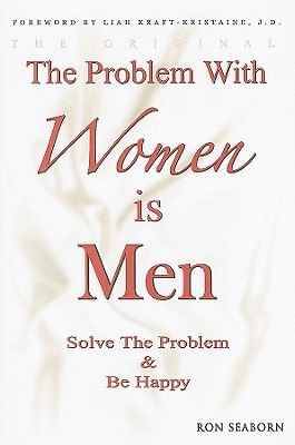 The Problem With Women Is Men: Solve The Problem And Be Happy Ron Seaborn