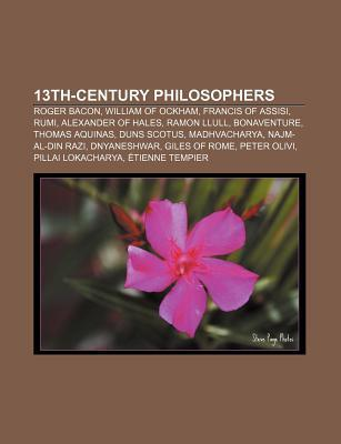 13th-Century Philosophers: Roger Bacon, William of Ockham, Francis of Assisi, Rumi, Alexander of Hales, Ramon Llull, Bonaventure  by  Books LLC