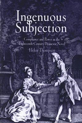 Ingenuous Subjection: Compliance and Power in the Eighteenth-Century Domestic Novel Helen Thompson