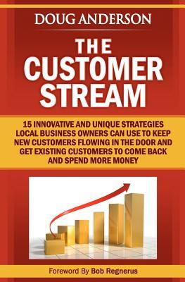 The Customer Stream: 15 Innovative and Unique Strategies Local Business Owners Can Use to Keep New Customers Flowing in the Door and Get Cu Doug Anderson