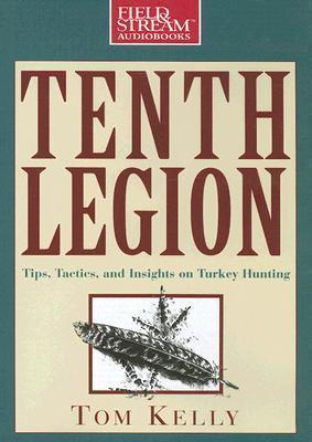 Tenth Legion: Tips, Tactics, and Insights on Turkey Hunting Tom  Kelly