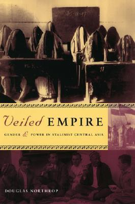 Veiled Empire: Gender and Power in Stalinist Central Asia  by  Douglas Northrop
