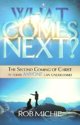 What Comes Next?: The Second Coming of Christ in Terms Anyone Can Understand  by  Rob Michie