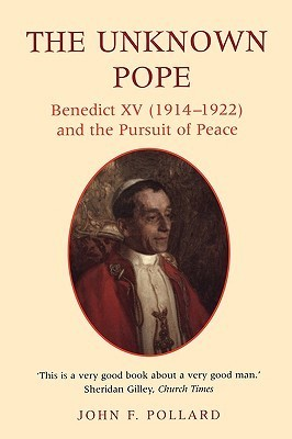 The Unknown Pope: Benedict XV (1914-1922) and the Pursuit of Peace  by  John F. Pollard