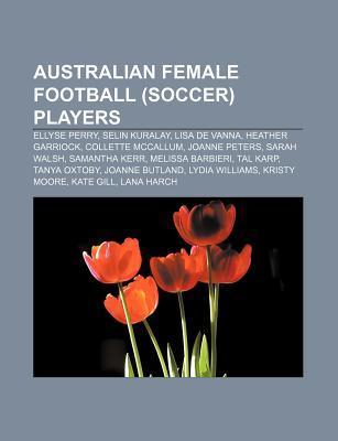Australian Female Football (Soccer) Players: Ellyse Perry, Selin Kuralay, Lisa de Vanna, Heather Garriock, Collette McCallum, Joanne Peters Source Wikipedia