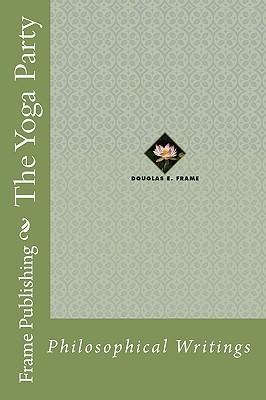 The Yoga Party: Philosophical Writings  by  Douglas E. Frame