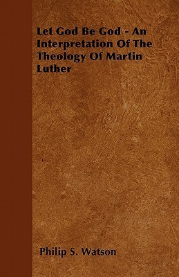 Let God Be God - An Interpretation of the Theology of Martin Luther  by  Philip S. Watson