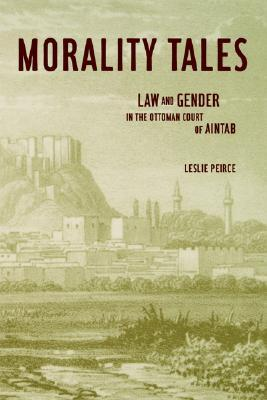 Morality Tales: Law and Gender in the Ottoman Court of Aintab Leslie Peirce