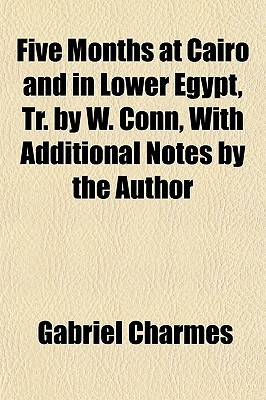 Five Months at Cairo and in Lower Egypt, Tr. W. Conn, with Additional Notes by the Author by Gabriel Charmes