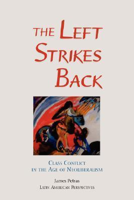 The Left Strikes Back: Class And Conflict In The Age Of Neoliberalism  by  James F. Petras