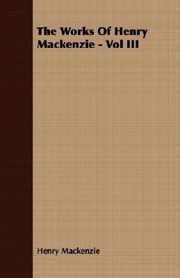 The Works of Henry MacKenzie - Vol III Henry MacKenzie
