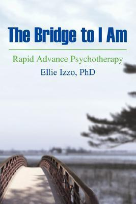 The Bridge to I Am: Rapid Advance Psychotherapy Ellie Izzo