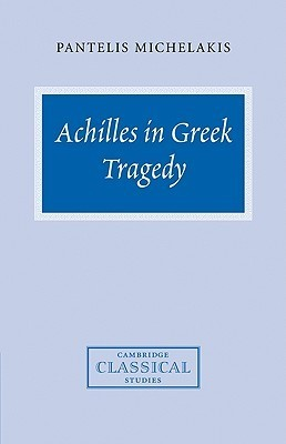 Achilles in Greek Tragedy  by  Pantelis Michelakis