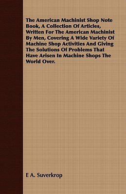 The American Machinist Shop Note Book, a Collection of Articles, Written for the American Machinist  by  Men, Covering a Wide Variety of Machine Shop Ac by E.A. Suverkrop