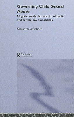 Governing Child Sexual Abuse: Negotiating the Boundaries of Public and Private, Law and Science Samantha Ashenden