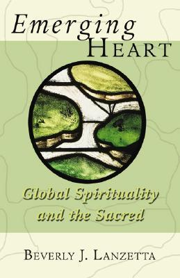 Emerging Heart: Global Spirituality and the Sacred Beverly Lanzetta