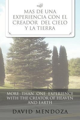 Mas de Una Experiencia Con El Creador del Cielo y La Tierra /More Than One Experience with the Creator of Heaven and Earth David Mendoza