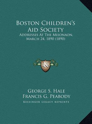 Boston Childrens Aid Society: Addresses At The Meionaon, March 24, 1890 (1890) George S. Hale