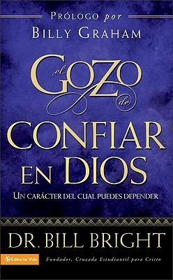 El Gozo de Confiar en Dios: Un Caracter del Cual Puedes Depender  by  Bill Bright