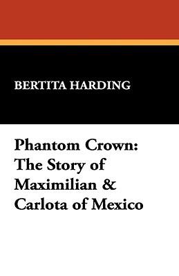 Phantom Crown: The Story of Maximilian & Carlota of Mexico  by  Bertita Harding
