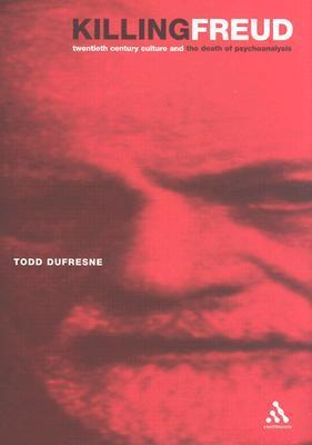 Killing Freud: 20th Century Culture and the Death of Psychoanalysis Todd Dufresne