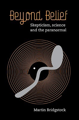 Beyond Belief: Skepticism, Science and the Paranormal Martin Bridgstock