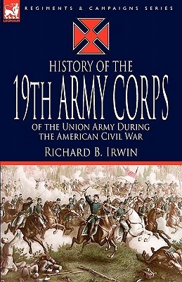 History of the 19th Army Corps of the Union Army During the American Civil War Richard B. Irwin