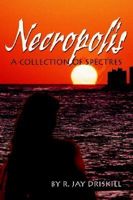 Necropolis: A Collection of Spectres R. Jay Driskill