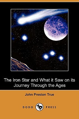 The Iron Star and What It Saw on Its Journey through the Ages John Preston True