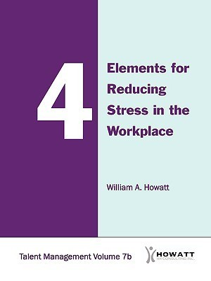 4 Elements for Reducing Stress in the Workplace-Vol. 7b  by  William Howatt