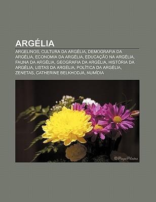 Arg Lia: Argelinos, Cultura Da Arg Lia, Demografia Da Arg Lia, Economia Da Arg Lia, Educa O Na Arg Lia, Fauna Da Arg Lia, Geogr  by  Source Wikipedia