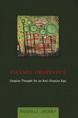 Picture Imperfect: Utopian Thought for an Anti-Utopian Age  by  Russell Jacoby