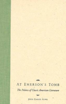 At Emersons Tomb: The Politics of Classic American Literature John Carlos Rowe