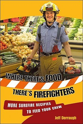 Where Theres Food,Theres Firefighters: More Surefire Recipes to Feed Your Crew Jeff Derraugh