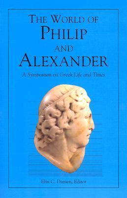 The World of Philip and Alexander: A Symposium on Greek Life and Times  by  Ione Mylonas Shear
