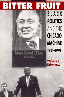 Bitter Fruit: Black Politics and the Chicago Machine, 1931-1991  by  William J. Grimshaw