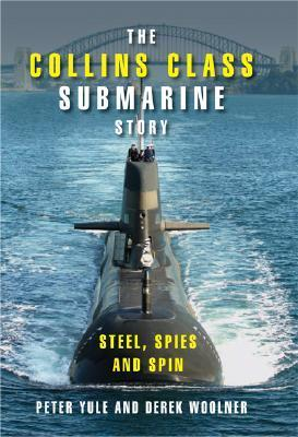 The Collins Class Submarine Story: Steel, Spies and Spin  by  Peter Yule